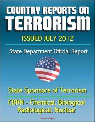 Country Reports on Terrorism 2011 - State Sponsors of Terrorism, CBRN Terrorism (Chemical, Biological, Radiological, Nuclear), Terrorist Organizations, Al-Qa'ida (AQ) - Issued July 2012