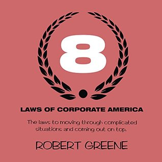 The 8 Laws of Corporate America: The laws to moving through complicated situations and coming out on top.