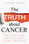The Truth about Cancer: What You Need to Know about Cancer's History, Treatment, and Prevention by Ty M. Bollinger