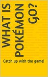 What is Pokémon GO?: Catch up with the game!