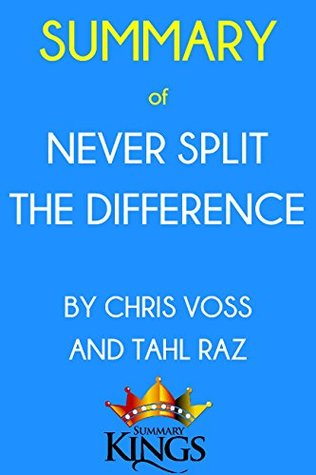 Summary of Never Split the Difference: By Chris Voss and Tahl Raz: Negotiating As If Your Life Depended On It