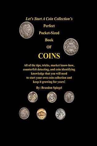 Let's Start A Coin Collections' Perfect Pocket-Sized Book Of Coins: All of the market know how, coin identifying, and counterfeit detecting knowledge that you will need to start collecting coins!