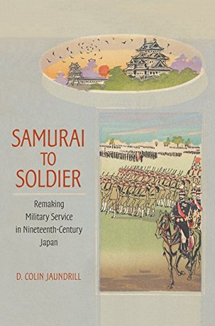 Samurai to Soldier: Remaking Military Service in Nineteenth-Century Japan (Studies of the Weatherhead East Asian Institute, Columbia University)