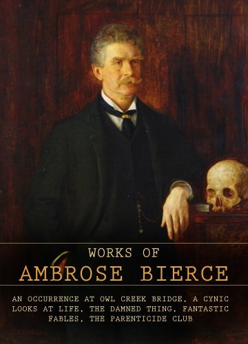 The Works of Ambrose Bierce: An Occurrence At Owl Creek Bridge, A Cynic Looks At Life, The Damned Thing, Fantastic Fables, The Parenticide Club