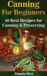 Canning For Beginners: 40 Best Recipes for Canning & Preserving