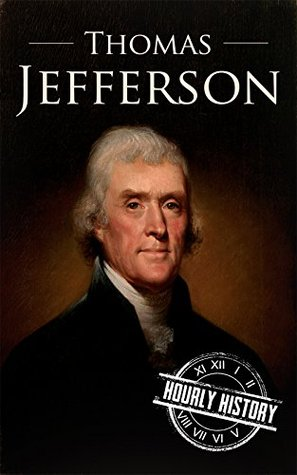 Thomas Jefferson: A Life From Beginning to End (One Hour History US Presidents Book 4)