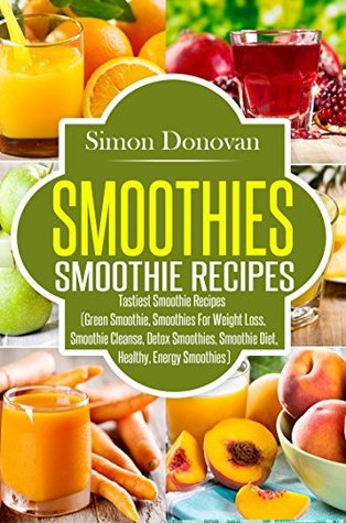Smoothies: Healthy Smoothies, Tastiest Smoothie Recipes (Healthy Smoothies, Green Smoothies, Smoothies for Weight Loss, Smoothie Cleanse, Detox Smoothies Book 1)