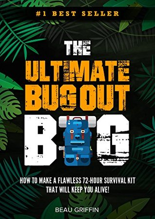 Bug Out Bag: The Ultimate Bug Out Bag - How to Make a Flawless 72-Hour Disaster Survival Kit that WILL KEEP YOU ALIVE