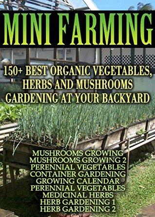 Mini Farming: 150 Best Vegetables, Herbs And Mushrooms Gardening At Your Backyard: (Mushroom Farming, Herb Gardening, Perennial Vegetables) (Gardening, Gardening Books, Botanical, Home Garden)