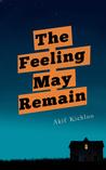 The Feeling May Remain by Akif Kichloo