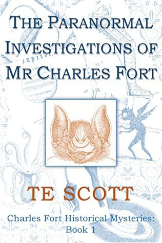 The Paranormal Investigations of Mr Charles Fort by T.E.   Scott