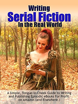 Writing Serial Fiction In the Real World: A Simple, Tongue-in-Cheek Guide to Writing and Publishing Episodic eBooks Profitably on Amazon