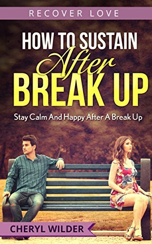 HOW TO SUSTAIN AFTER BREAK UP: Stay Calm And happy After A Break Up (RECOVER LOVE Book 4)