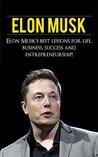 Elon Musk: Elon Musk's Best Lessons for Life, Business, Success and Entrepreneurship