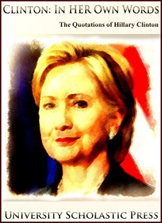 Clinton: In Her Own Words: The Quotations Of Hillary Clinton (Who's Who Quotations Book 2)