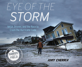Eye of the Storm: NASA, Drones, and the Race to Crack the Hurricane Code(Scientists in the Field)