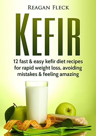 Download Epub Kefir: A Beginners Guide: 12 Fast And Easy Kefir Diet Recipes For Weight Loss, Avoid Mistakes & Feel Amazing