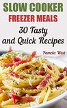 Slow Cooker Freezer Meals: 30 Tasty and Quick Recipes