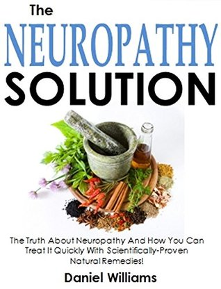The Neuropathy Solution: The Truth About Neuropathy And How You Can Treat It Quickly With Scientifically-Proven Natural Remedies!