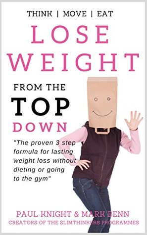 Lose Weight From The Top Down: The proven 3 step formula for lasting weight loss without dieting or going to the gym