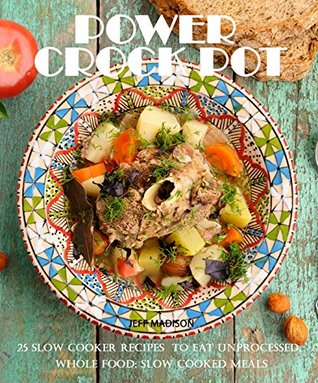 Power Crock Pot : 25 Slow Cooker Recipes To Eat Unprocessed, Whole Food; Slow Cooked Meals (Good Food Series)