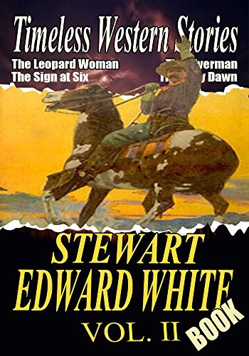 THE STEWART EDWARD WHITE BOOK VOL.II: THE RIVERMAN,THE SIGN AT SIX,GOLD,THE GRAY DAWN,THE LEOPARD WOMAN,THE FORTY-NINERS,THE KILLER...: American Western Stories