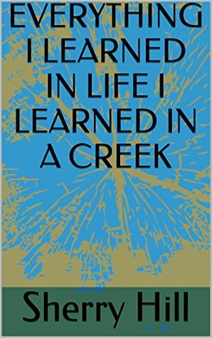 EVERYTHING I LEARNED IN LIFE I LEARNED IN A CREEK