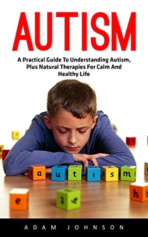 Autism: A Practical Guide To Understanding Autism, Plus Natural Therapies For Calm And Healthy Life! (Autism Spectrum Disorders, Autism Diagnosis, Autistic Children)