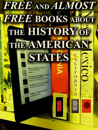 Free and Almost-Free Books on the History of the American States: Over 200 Free and Almost-Free Downloadable Books for You to Enjoy