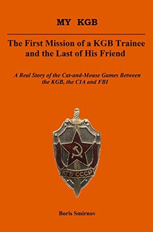 MY KGB. The First Mission of a KGB Trainee and the Last of his Friend: A Real Story of the Cat-and-Mouse Games Between the KGB, the CIA and the FBI