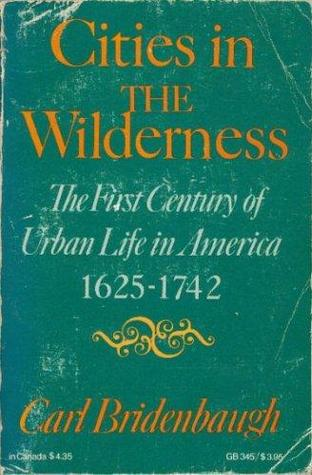 Cities in the Wilderness: The First Century of Urban Life in America 1625-1742