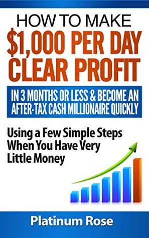 HOW TO MAKE $1,000 PER DAY CLEAR PROFIT IN 3 MONTHS OR LESS & BECOME AN AFTER-TAX MILLIONAIRE QUICKLY USING A FEW SIMPLE STEPS WHEN YOU HAVE VERY LITTLE MONEY