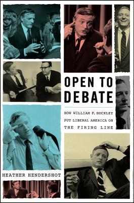 Open to Debate: How William F. Buckley Put Liberal America on the Firing Line by Heather Hendershot