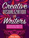 Creative Visualization for Writers: An Interactive Guide for Bringing Your Book Ideas and Your Writing Career to Life
