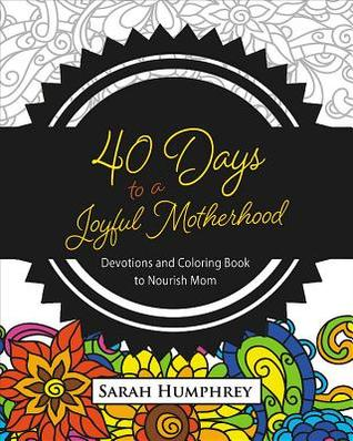 40 Days to a Joyful Motherhood: Devotions and Coloring Book to Nourish Mom