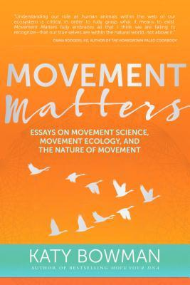 Movement Matters Essays On Movement Science Movement Ecology And  Movement Matters Essays On Movement Science Movement Ecology And The  Nature Of Movement By Katy Bowman