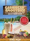 Caribbean Smoothies: Fun, Healthy and Delicious Island Inspired Smoothies for Every Occasion Including Detox, Healing, Weight Loss Plant Based Smoothies
