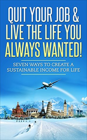 Passive Income: Quit Your Job & Live The Life You Always Wanted!: Never Work Again: Seven Ways To Create a Sustainable Passive Income For Life