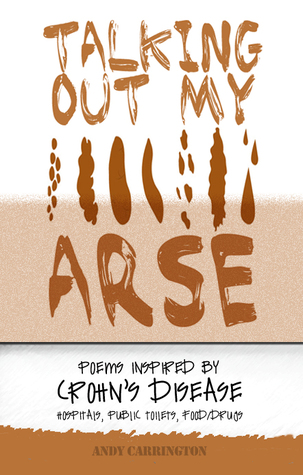 Talking Out My Arse: Poems Inspired by Crohn's Disease, Hospitals, Public Toilets, Food / Drugs