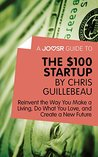 A Joosr Guide to... The $100 Start-Up by Chris Guillebeau: Reinvent the Way You Make a Living, Do What You Love, and Create a New Future
