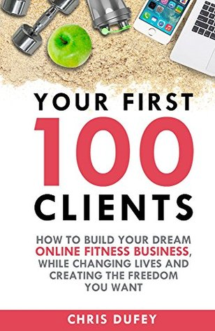 Your First 100 Clients: How To Build Your Dream Online Fitness Business, While Changing Lives and Creating The Freedom You Want