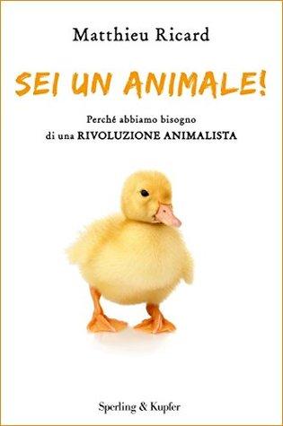 Sei un animale!: Perchè abbiamo bisogno di una rivoluzione animalista