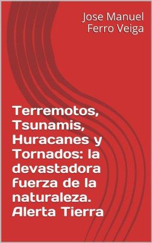 Terremotos, Tsunamis, Huracanes y Tornados: la devastadora fuerza de la naturaleza. Alerta Tierra