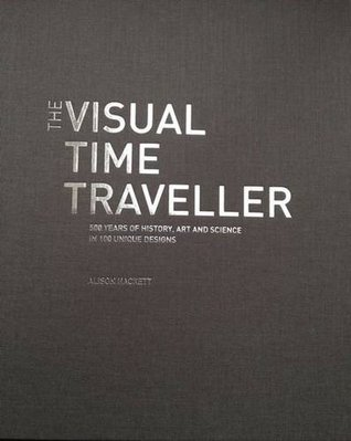 The Visual Time Traveller: 500 Years of History, Art and Science in 100 Unique Designs
