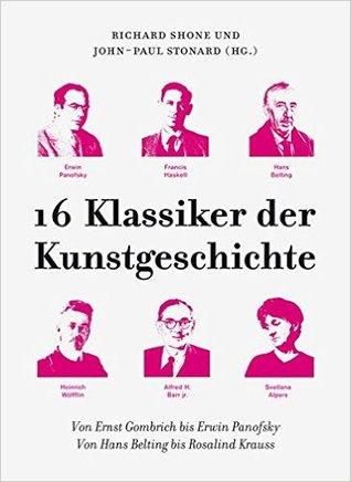16 Klassiker der Kunstgeschichte. Von Ernst Gombrich bis Erwin Panofsky. Von Hans Belting bis Rosalind Krauss.