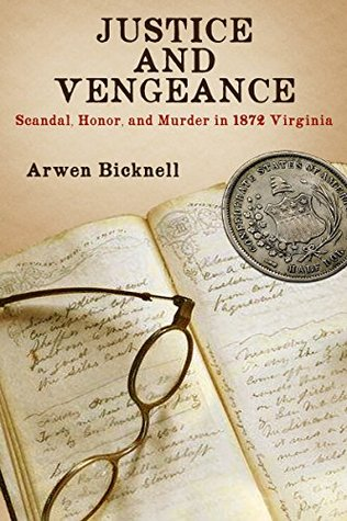 Justice and Vengeance: Scandal, Honor, and Murder in 1872 Virginia