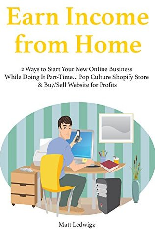 Earn Income from Home (2016): 2 Ways to Start Your New Online Business While Doing It Part-Time... Pop Culture Shopify Store & Buy/Sell Website for Profits