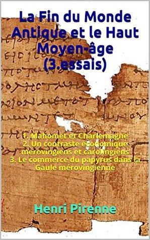 La Fin du Monde Antique et le Haut Moyen-âge (3.essais): 1. Mahomet et Charlemagne 2. Un contraste économique mérovingiens et carolingiens 3. Le commerce ... dans la Gaule mérovingienne