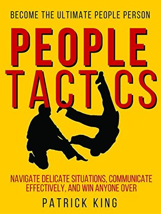 People Tactics: Become the Ultimate People Person - Strategies to Navigate Delicate Situations, Communicate Effectively, and Win Anyone Over