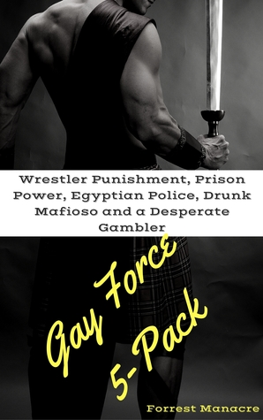 Download free ebooks epub Gay Force 5-Pack: Wrestler Punishment, Prison Power, Egyptian Police, Drunk Mafioso and a Desperate Gambler PDF by Forrest Manacre